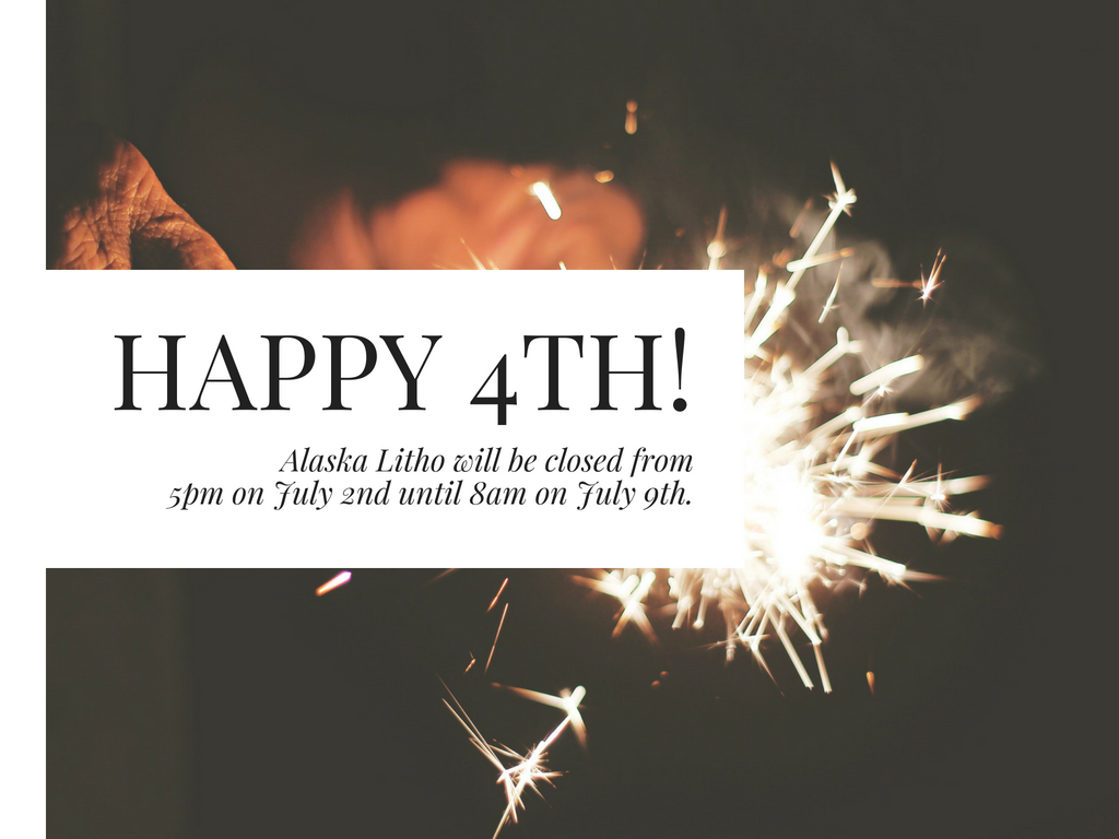 Happy 4th! Alaska Litho will be closed from 5pm on July 2 to 8am on July 9.